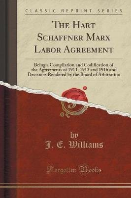 The Hart Schaffner Marx Labor Agreement - Being a Compilation and Codification of the Agreements of 1911, 1913 and 1916 and...