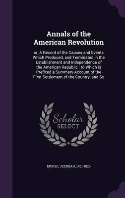 Annals of the American Revolution - Or, a Record of the Causes and Events Which Produced, and Terminated in the Establishment...