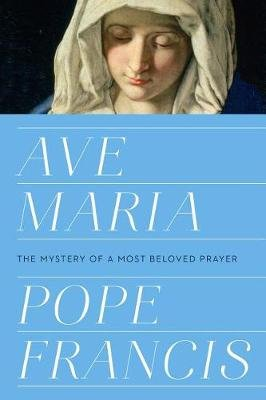 Ave Maria - The Mystery of a Most Beloved Prayer (Hardcover): Pope Francis