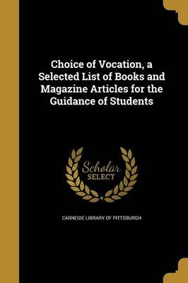 Choice of Vocation, a Selected List of Books and Magazine Articles for the Guidance of Students (Paperback): Carnegie Library...