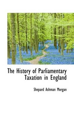 The History of Parliamentary Taxation in England (Paperback): Shepard Ashman Morgan