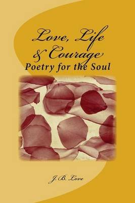 Love, Life & Courage - Poetry for the Soul (Paperback): J. B. Love