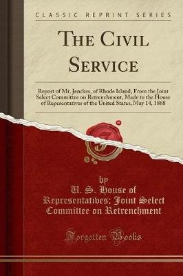 The Civil Service - Report of Mr. Jenckes, of Rhode Island, from the Joint Select Committee on Retrenchment, Made to the House...