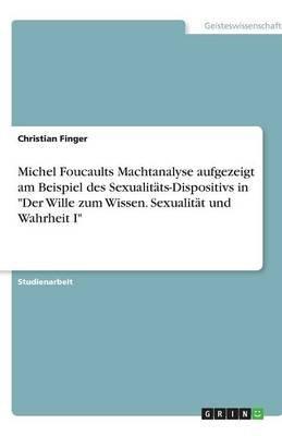 Michel Foucaults Machtanalyse Aufgezeigt Am Beispiel Des Sexualitats-Dispositivs in Der Wille Zum Wissen. Sexualitat Und...