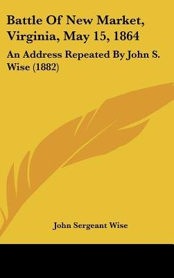 Battle of New Market, Virginia, May 15, 1864 - An Address Repeated by John S. Wise (1882) (Hardcover): John Sergeant Wise