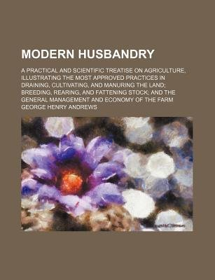 Modern Husbandry; A Practical and Scientific Treatise on Agriculture, Illustrating the Most Approved Practices in Draining,...