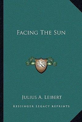 Facing the Sun (Paperback): Julius A. Leibert