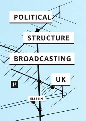 The Political Structure of UK Broadcasting 1949-1999 (Paperback): David Elstein