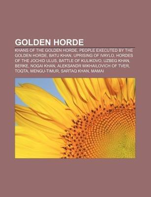 Golden Horde - Khans of the Golden Horde, People Executed by the Golden Horde, Batu Khan, Uprising of Ivaylo, Hordes of the...