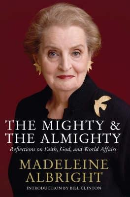 The Mighty and the Almighty - Reflections on Faith, God and World Affairs (Hardcover): Madeleine K. Albright