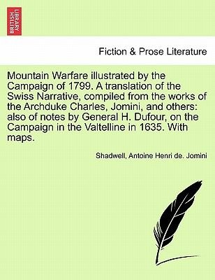 Mountain Warfare Illustrated by the Campaign of 1799. a Translation of the Swiss Narrative, Compiled from the Works of the...