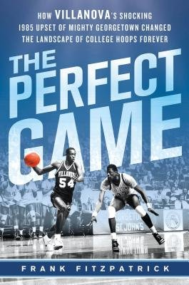 The Perfect Game - How Villanova's Shocking 1985 Upset of Mighty Georgetown Changed the Landscape of College Hoops Forever...