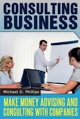 Consulting Business - Make Money Advising and Consulting Companies (Paperback): Michael D. Phillips