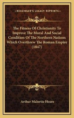The Fitness of Christianity to Improve the Moral and Social Condition of the Northern Nations Which Overthrew the Roman Empire...