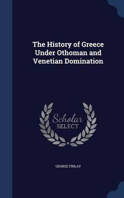 The History of Greece Under Othoman and Venetian Domination (Hardcover): George Finlay