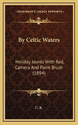 By Celtic Waters - Holiday Jaunts with Rod, Camera and Paint Brush (1894) (Hardcover): C K