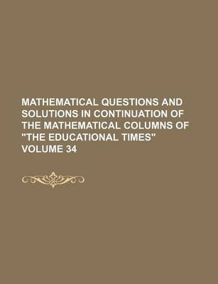 "Mathematical Questions and Solutions in Continuation of the Mathematical Columns of ""The Educational Times"" Volume 34..."