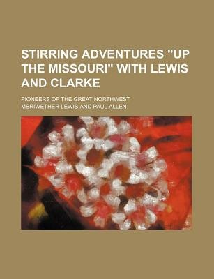 "Stirring Adventures ""Up the Missouri"" with Lewis and Clarke; Pioneers of the Great Northwest (Paperback): Meriwether Lewis"