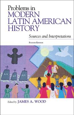 Problems in Modern Latin American History - Sources and Interpretations (Paperback, 4th Edition): James A. Wood