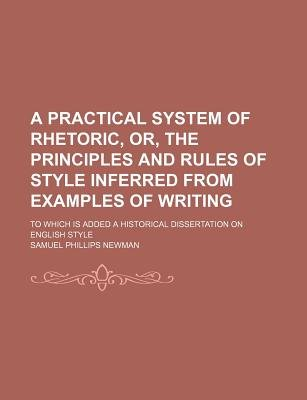 A Practical System of Rhetoric, Or, the Principles and Rules of Style Inferred from Examples of Writing; To Which Is Added a...