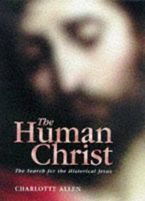 The Human Christ - Search for the Historical Jesus (Hardcover): Charlotte Allen