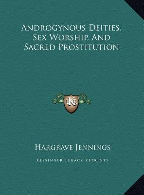 Androgynous Deities, Sex Worship, and Sacred Prostitution (Hardcover): Hargrave Jennings