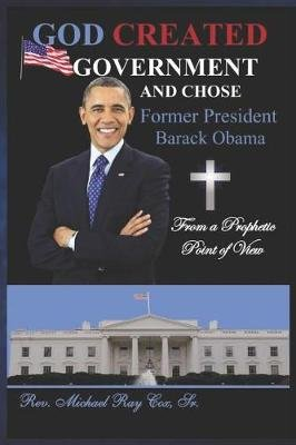 GOD CREATED GOVERNMENT AND CHOSE former President Barack Obama from a Prophetic Point of View (Paperback): Michael Ray Cox Sr