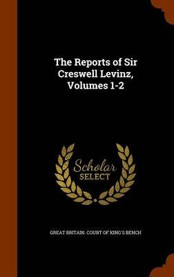 The Reports of Sir Creswell Levinz, Volumes 1-2 (Hardcover): Great Britain Court Of King's Bench