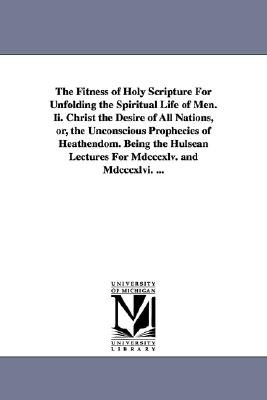 The Fitness of Holy Scripture for Unfolding the Spiritual Life of Men. II. Christ the Desire of All Nations, Or, the...