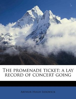 The Promenade Ticket; A Lay Record of Concert Going (Paperback): Arthur Hugh Sidgwick