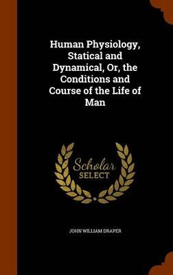 Human Physiology, Statical and Dynamical, Or, the Conditions and Course of the Life of Man (Hardcover): John William Draper