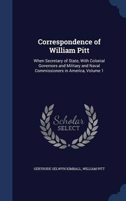 Correspondence of William Pitt - When Secretary of State, with Colonial Governors and Military and Naval Commissioners in...