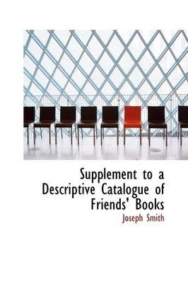 Supplement to a Descriptive Catalogue of Friends' Books (Paperback): Joseph Smith