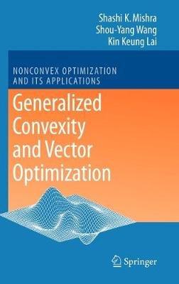Generalized Convexity and Vector Optimization (Hardcover, 2009): Shashi Kant Mishra, Shouyang Wang, Kin Keung Lai