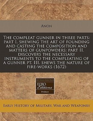 The Compleat Gunner in Three Parts - Part I. Shewing the Art of Founding and Casting the Composition and Matters of Gunpowders:...