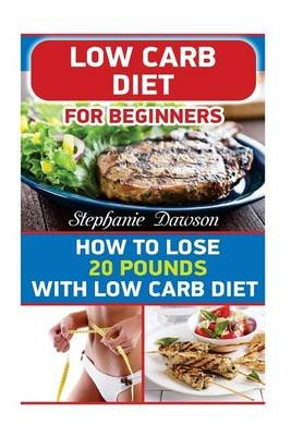 Low Carb Diet for Beginners - How to Lose 20 Pounds with Low Carb Diet: (Low Carb Cookbook, Low Carb Diet, Low Carb High Fat...