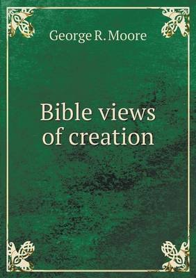 Bible Views of Creation (Paperback): George R. Moore