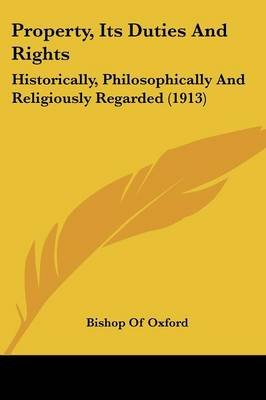 Property, Its Duties and Rights - Historically, Philosophically and Religiously Regarded (1913) (Paperback): Bishop Of Oxford