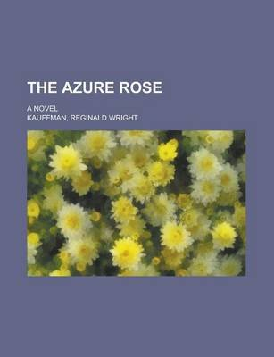 The Azure Rose; A Novel (Paperback): Reginald Wright Kauffman