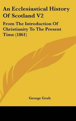 An Ecclesiastical History of Scotland V2 - From the Introduction of Christianity to the Present Time (1861) (Hardcover): George...
