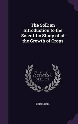 The Soil; An Introduction to the Scientific Study of of the Growth of Crops (Hardcover): Daniel Hall