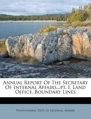Annual Report of the Secretary of Internal Affairs...PT. I, Land Office, Boundary Lines (Paperback): Pennsylvania. Dept. Of...