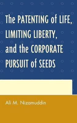 The Patenting of Life, Limiting Liberty, and the Corporate Pursuit of Seeds (Hardcover): Ali M. Nizamuddin