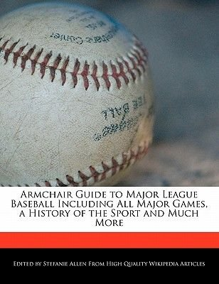 Armchair Guide to Major League Baseball Including All Major Games, a History of the Sport and Much More (Paperback): Stefanie...