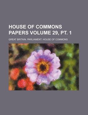 House of Commons Papers Volume 29, PT. 1 (Paperback): Great Britain Commons