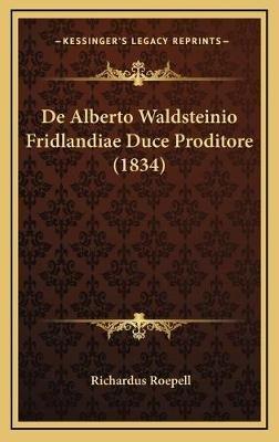 de Alberto Waldsteinio Fridlandiae Duce Proditore (1834) (Latin, Hardcover): Richardus Roepell
