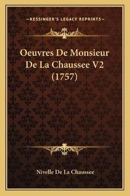 Oeuvres de Monsieur de La Chaussee V2 (1757) (English, French, Paperback): Nivelle De La Chaussee