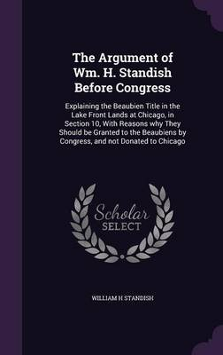 The Argument of Wm. H. Standish Before Congress - Explaining the Beaubien Title in the Lake Front Lands at Chicago, in Section...