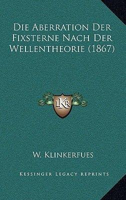 Die Aberration Der Fixsterne Nach Der Wellentheorie (1867) (German, Hardcover): W. Klinkerfues
