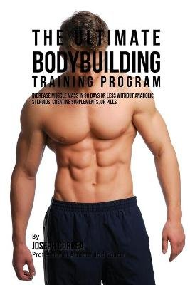 The Ultimate Bodybuilding Training Program - Increase Muscle Mass in 30 Days or Less Without Anabolic Steroids, Creatine...